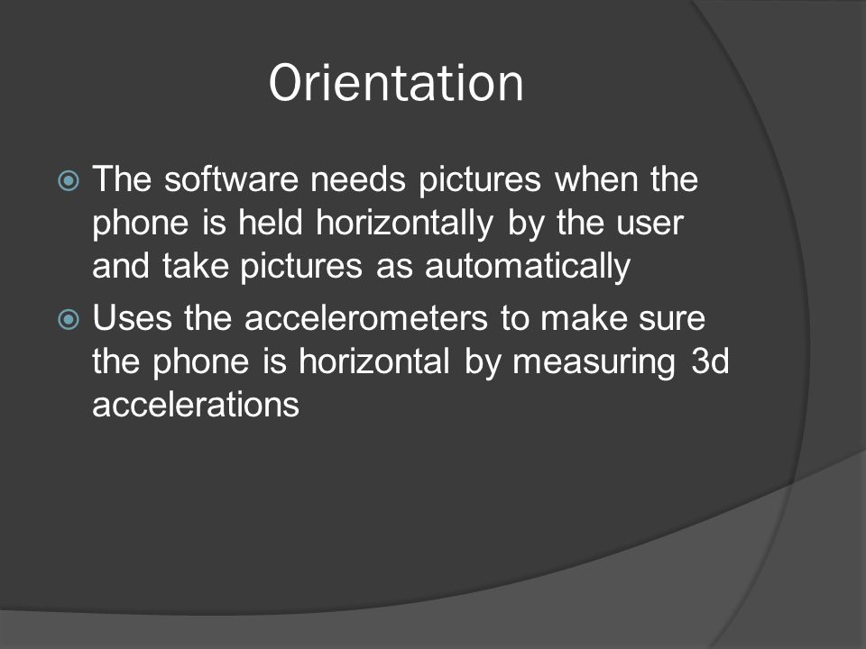 Orientation The software needs pictures when the phone is held horizontally by the user and take pictures as automatically Uses the accelerometers to make sure the phone is horizontal by measuring 3d accelerations
