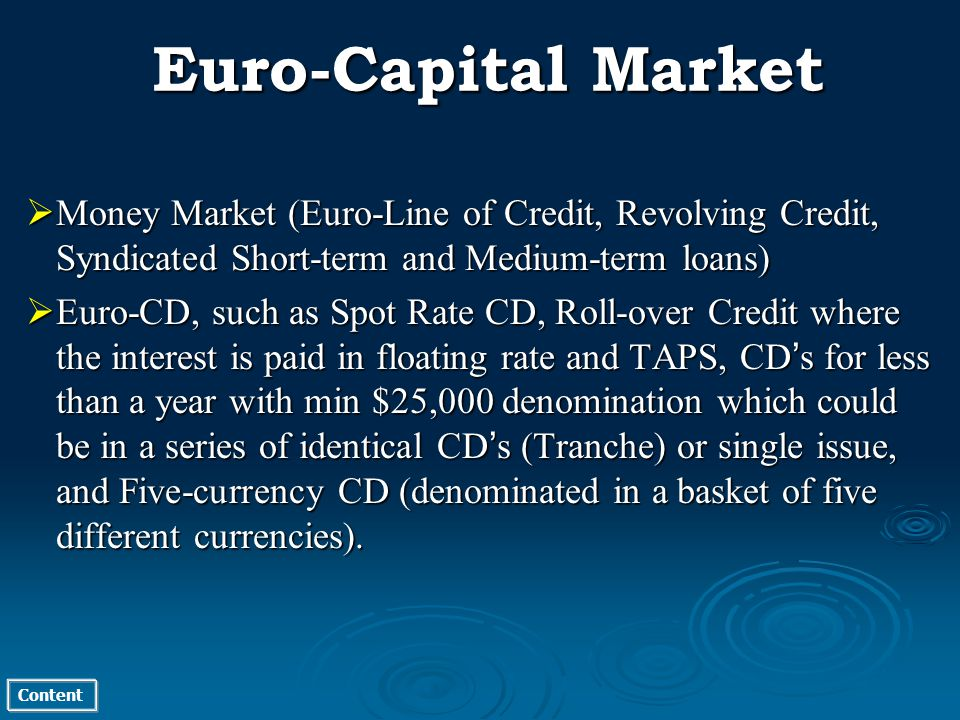 Content Money Market (Euro-Line of Credit, Revolving Credit, Syndicated Short-term and Medium-term loans) Money Market (Euro-Line of Credit, Revolving Credit, Syndicated Short-term and Medium-term loans) Euro-CD, such as Spot Rate CD, Roll-over Credit where the interest is paid in floating rate and TAPS, CD s for less than a year with min $25,000 denomination which could be in a series of identical CD s (Tranche) or single issue, and Five-currency CD (denominated in a basket of five different currencies).
