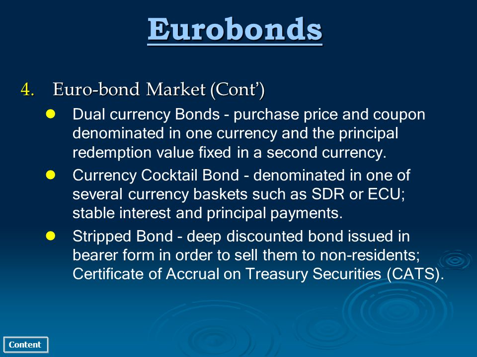 Content Eurobonds 4.Euro-bond Market (Cont ) Dual currency Bonds - purchase price and coupon denominated in one currency and the principal redemption value fixed in a second currency.