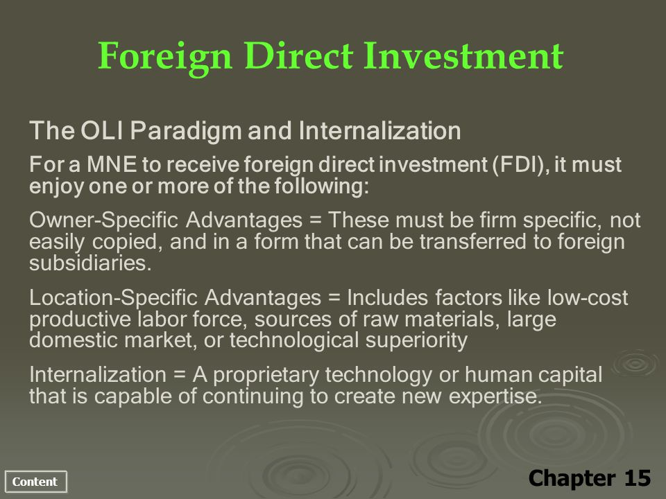 Content Foreign Direct Investment Chapter 15 The OLI Paradigm and Internalization For a MNE to receive foreign direct investment (FDI), it must enjoy one or more of the following: Owner-Specific Advantages = These must be firm specific, not easily copied, and in a form that can be transferred to foreign subsidiaries.