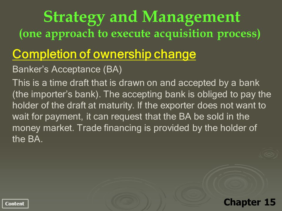 Content Strategy and Management (one approach to execute acquisition process) Chapter 15 Completion of ownership change Bankers Acceptance (BA) This is a time draft that is drawn on and accepted by a bank (the importers bank).