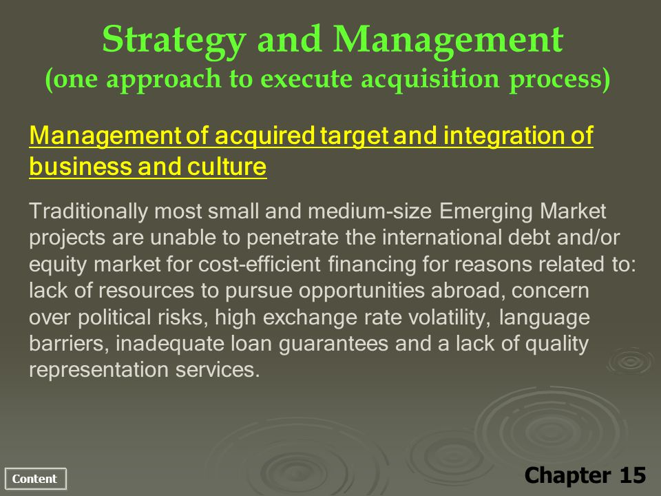Content Strategy and Management (one approach to execute acquisition process) Chapter 15 Management of acquired target and integration of business and culture Traditionally most small and medium-size Emerging Market projects are unable to penetrate the international debt and/or equity market for cost-efficient financing for reasons related to: lack of resources to pursue opportunities abroad, concern over political risks, high exchange rate volatility, language barriers, inadequate loan guarantees and a lack of quality representation services.