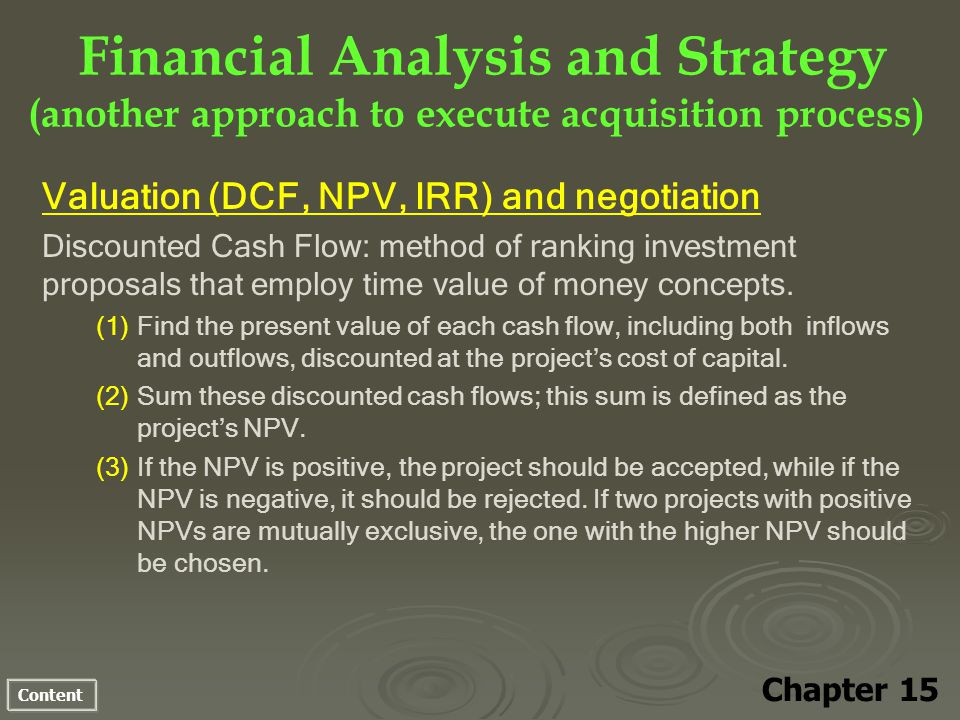Content Financial Analysis and Strategy (another approach to execute acquisition process) Chapter 15 Valuation (DCF, NPV, IRR) and negotiation Discounted Cash Flow: method of ranking investment proposals that employ time value of money concepts.