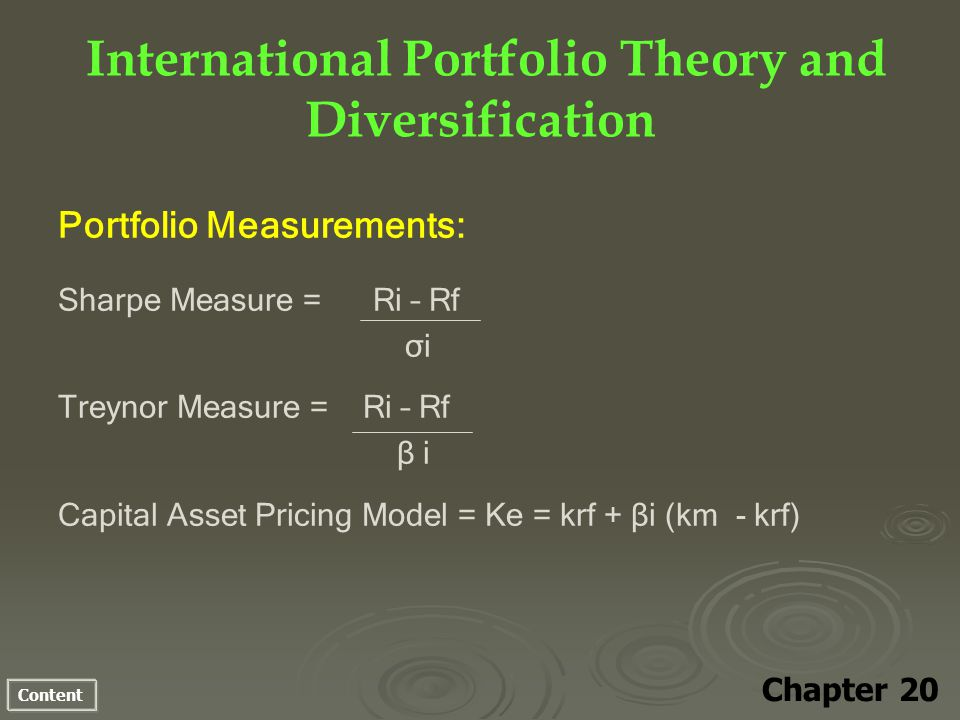 Content Portfolio Measurements: Sharpe Measure = Ri – Rf σi Treynor Measure = Ri – Rf β i Capital Asset Pricing Model = Ke = krf + βi (km - krf) International Portfolio Theory and Diversification Chapter 20