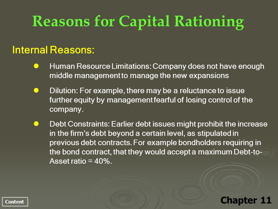 Content Reasons for Capital Rationing Chapter 11 Internal Reasons: Human Resource Limitations: Company does not have enough middle management to manage the new expansions Dilution: For example, there may be a reluctance to issue further equity by management fearful of losing control of the company.