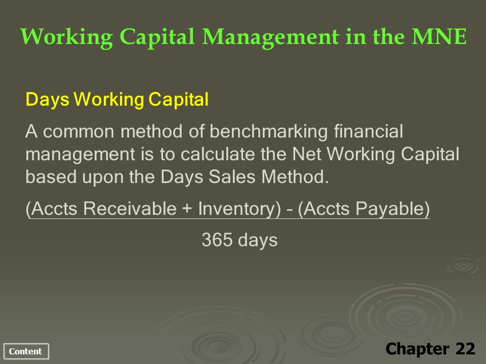 Content Working Capital Management in the MNE Chapter 22 Days Working Capital A common method of benchmarking financial management is to calculate the Net Working Capital based upon the Days Sales Method.