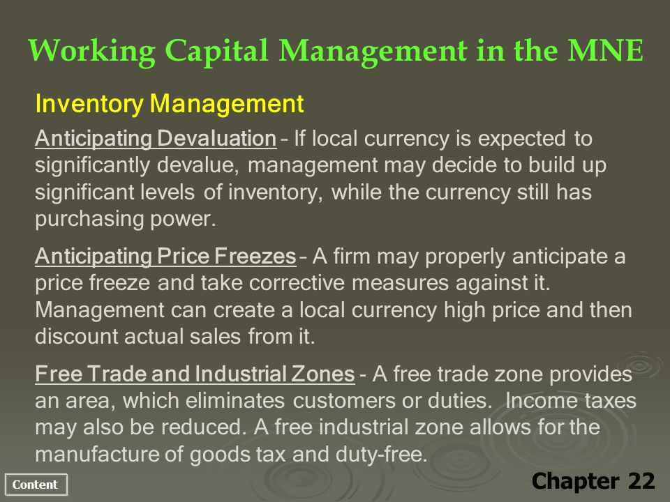 Content Working Capital Management in the MNE Chapter 22 Inventory Management Anticipating Devaluation – If local currency is expected to significantly devalue, management may decide to build up significant levels of inventory, while the currency still has purchasing power.