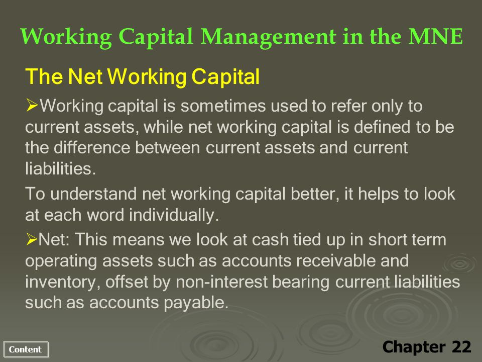 Content Working Capital Management in the MNE Chapter 22 The Net Working Capital Working capital is sometimes used to refer only to current assets, while net working capital is defined to be the difference between current assets and current liabilities.