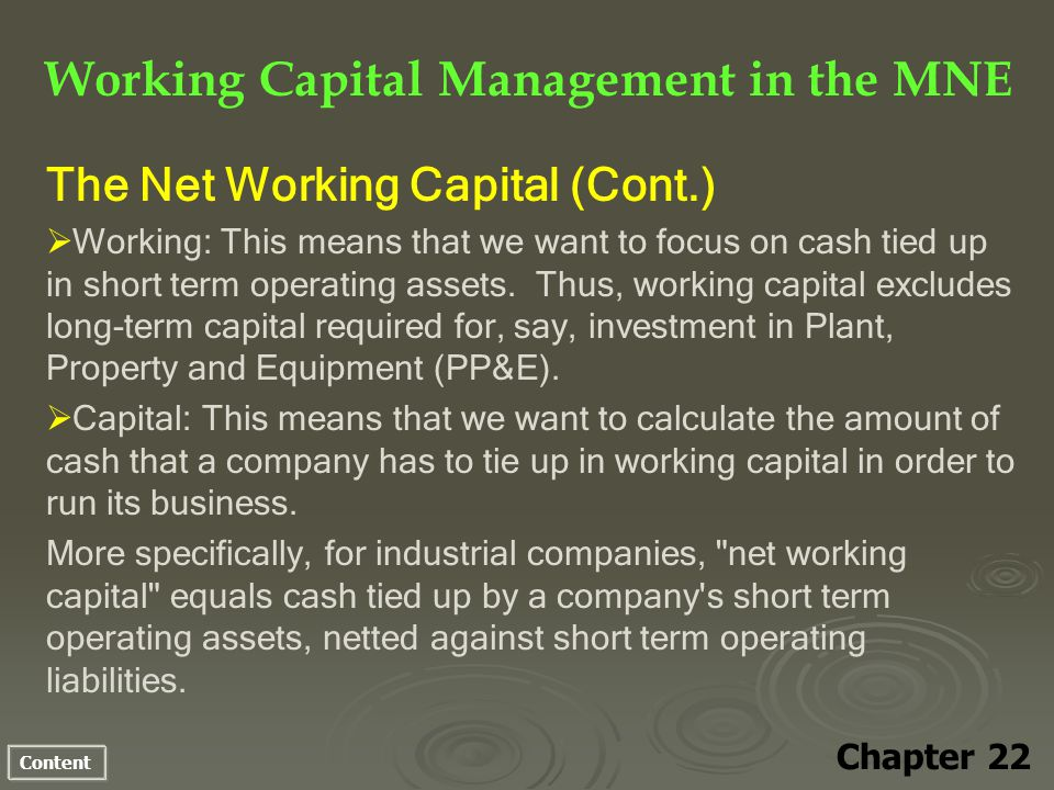 Content Working Capital Management in the MNE Chapter 22 The Net Working Capital (Cont.) Working: This means that we want to focus on cash tied up in short term operating assets.