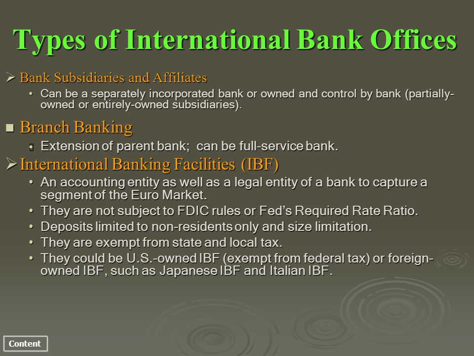 Content Types of International Bank Offices Bank Subsidiaries and Affiliates Bank Subsidiaries and Affiliates Can be a separately incorporated bank or owned and control by bank (partially- owned or entirely-owned subsidiaries).Can be a separately incorporated bank or owned and control by bank (partially- owned or entirely-owned subsidiaries).