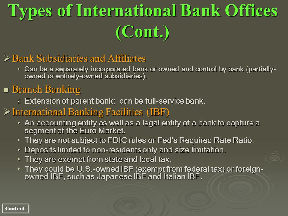 Content Types of International Bank Offices (Cont.) Bank Subsidiaries and Affiliates Bank Subsidiaries and Affiliates Can be a separately incorporated bank or owned and control by bank (partially- owned or entirely-owned subsidiaries).Can be a separately incorporated bank or owned and control by bank (partially- owned or entirely-owned subsidiaries).