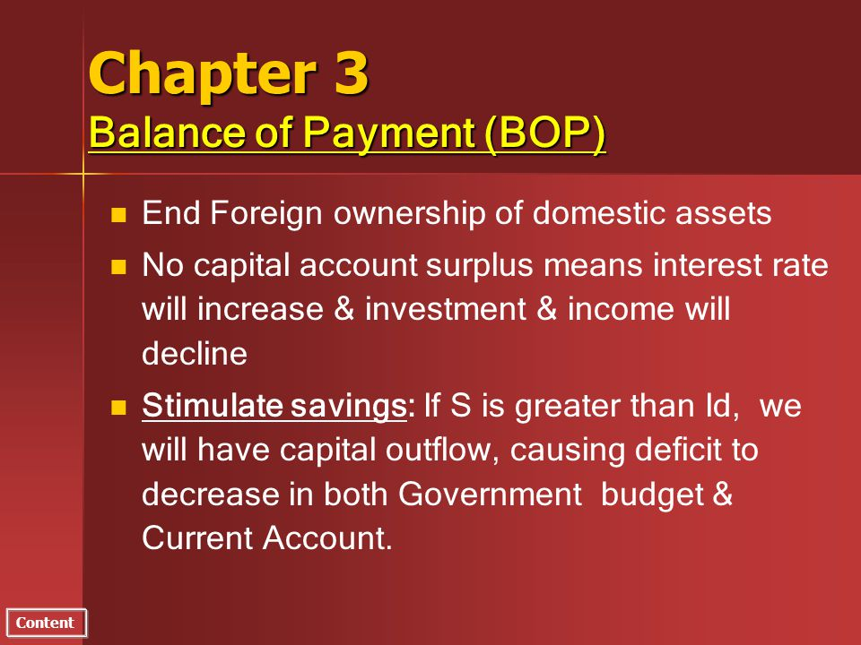 Content Chapter 3 Balance of Payment (BOP) n n End Foreign ownership of domestic assets n n No capital account surplus means interest rate will increase & investment & income will decline n n Stimulate savings: If S is greater than Id, we will have capital outflow, causing deficit to decrease in both Government budget & Current Account.