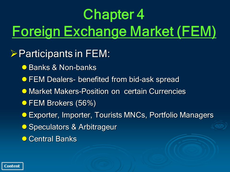 Content Participants in FEM: Participants in FEM: Banks & Non-banks Banks & Non-banks FEM Dealers- benefited from bid-ask spread FEM Dealers- benefited from bid-ask spread Market Makers-Position on certain Currencies Market Makers-Position on certain Currencies FEM Brokers (56%) FEM Brokers (56%) Exporter, Importer, Tourists MNCs, Portfolio Managers Exporter, Importer, Tourists MNCs, Portfolio Managers Speculators & Arbitrageur Speculators & Arbitrageur Central Banks Central Banks Chapter 4 Foreign Exchange Market (FEM)