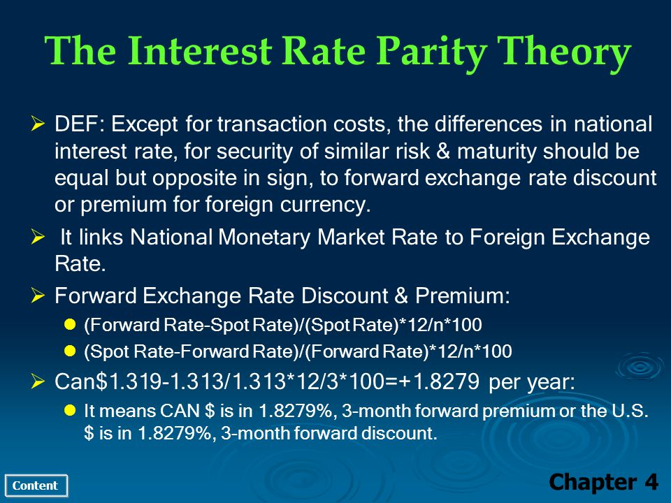 Content The Interest Rate Parity Theory Chapter 4 DEF: Except for transaction costs, the differences in national interest rate, for security of similar risk & maturity should be equal but opposite in sign, to forward exchange rate discount or premium for foreign currency.