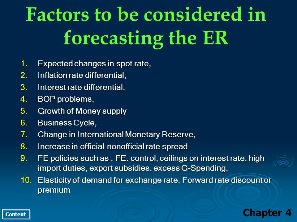 Content Factors to be considered in forecasting the ER Chapter 4 1.Expected changes in spot rate, 2.Inflation rate differential, 3.Interest rate differential, 4.BOP problems, 5.Growth of Money supply 6.Business Cycle, 7.Change in International Monetary Reserve, 8.Increase in official-nonofficial rate spread 9.FE policies such as, FE.