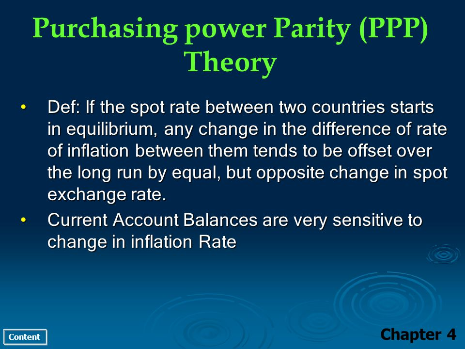 Content Purchasing power Parity (PPP) Theory Chapter 4 Def: If the spot rate between two countries starts in equilibrium, any change in the difference of rate of inflation between them tends to be offset over the long run by equal, but opposite change in spot exchange rate.Def: If the spot rate between two countries starts in equilibrium, any change in the difference of rate of inflation between them tends to be offset over the long run by equal, but opposite change in spot exchange rate.