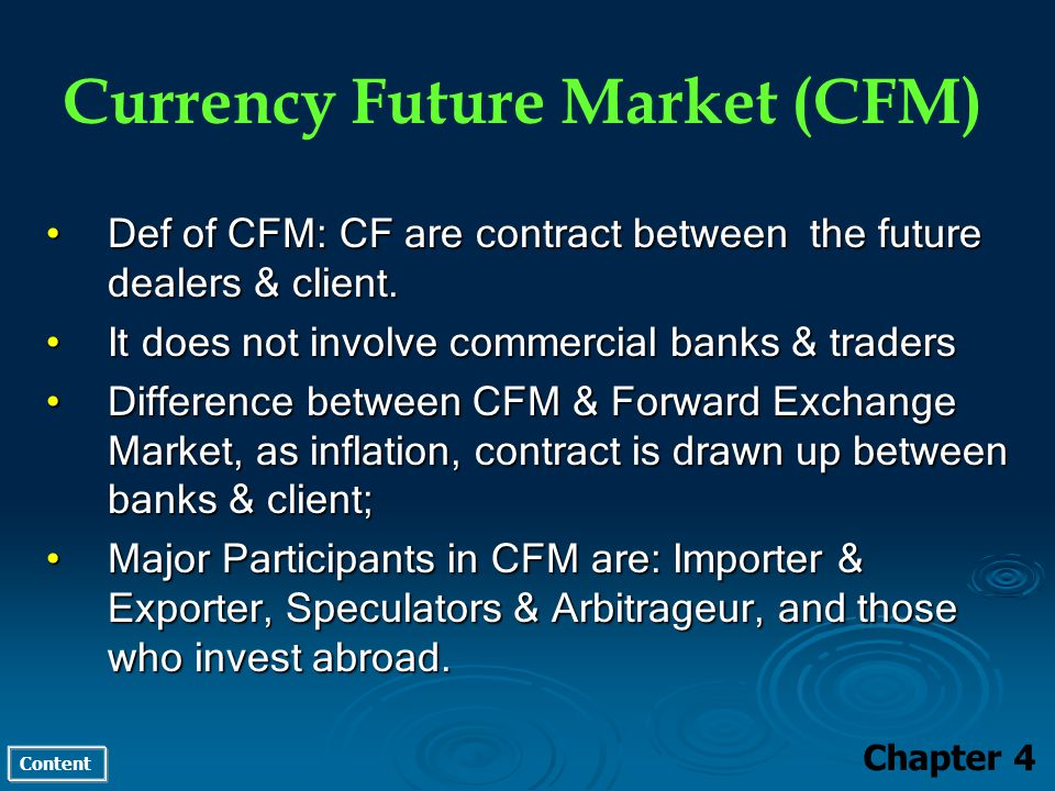 Content Currency Future Market (CFM) Chapter 4 Def of CFM: CF are contract between the future dealers & client.Def of CFM: CF are contract between the future dealers & client.