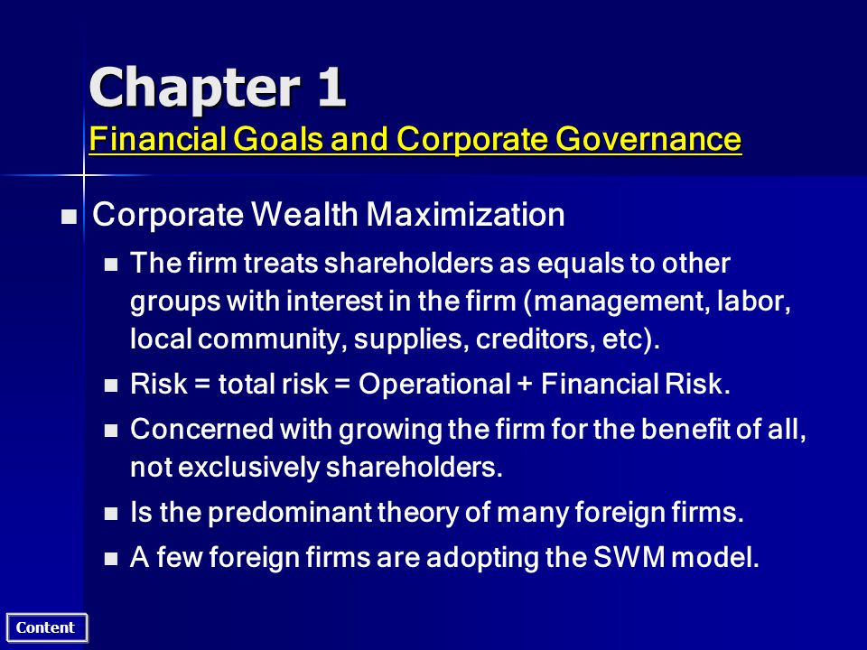 Content Chapter 1 Financial Goals and Corporate Governance n n Corporate Wealth Maximization n n The firm treats shareholders as equals to other groups with interest in the firm (management, labor, local community, supplies, creditors, etc).