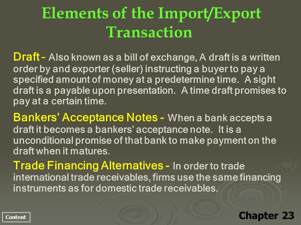 Content Elements of the Import/Export Transaction Chapter 23 Draft – Also known as a bill of exchange, A draft is a written order by and exporter (seller) instructing a buyer to pay a specified amount of money at a predetermine time.