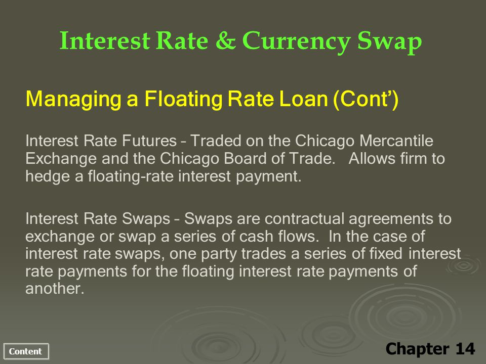 Content Interest Rate & Currency Swap Chapter 14 Managing a Floating Rate Loan (Cont) Interest Rate Futures – Traded on the Chicago Mercantile Exchange and the Chicago Board of Trade.