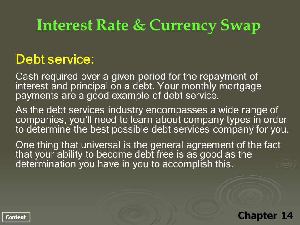 Content Interest Rate & Currency Swap Chapter 14 Debt service: Cash required over a given period for the repayment of interest and principal on a debt.