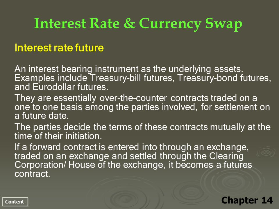Content Interest Rate & Currency Swap Chapter 14 Interest rate future An interest bearing instrument as the underlying assets.