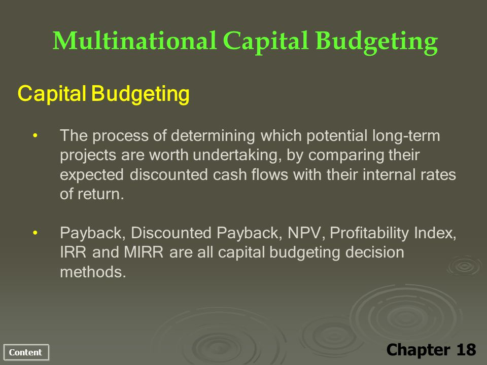 Content Multinational Capital Budgeting Chapter 18 Capital Budgeting The process of determining which potential long-term projects are worth undertaking, by comparing their expected discounted cash flows with their internal rates of return.