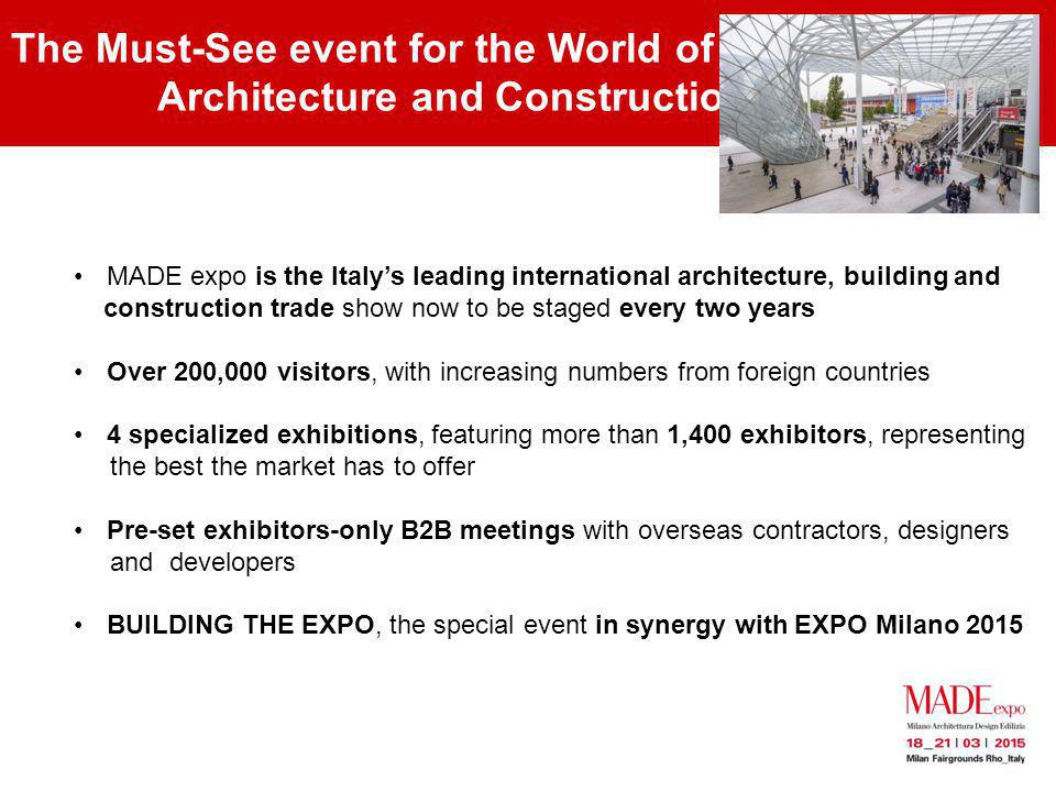 The Must-See event for the World of Architecture and Construction MADE expo is the Italys leading international architecture, building and construction trade show now to be staged every two years Over 200,000 visitors, with increasing numbers from foreign countries 4 specialized exhibitions, featuring more than 1,400 exhibitors, representing the best the market has to offer Pre-set exhibitors-only B2B meetings with overseas contractors, designers and developers BUILDING THE EXPO, the special event in synergy with EXPO Milano 2015
