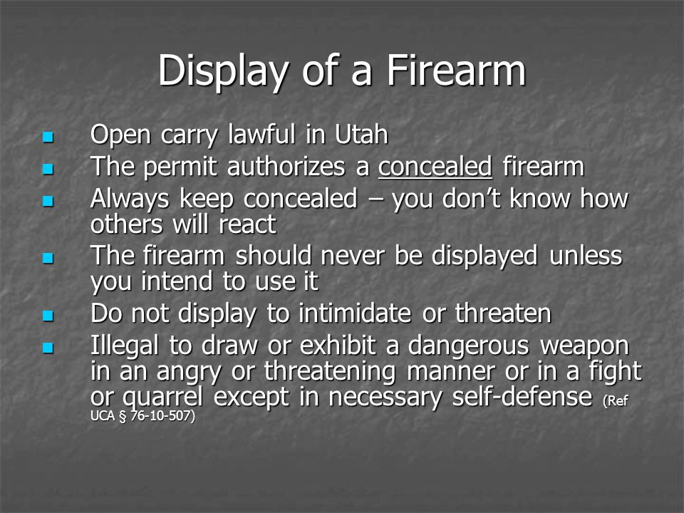 Display of a Firearm Open carry lawful in Utah Open carry lawful in Utah The permit authorizes a concealed firearm The permit authorizes a concealed firearm Always keep concealed – you dont know how others will react Always keep concealed – you dont know how others will react The firearm should never be displayed unless you intend to use it The firearm should never be displayed unless you intend to use it Do not display to intimidate or threaten Do not display to intimidate or threaten Illegal to draw or exhibit a dangerous weapon in an angry or threatening manner or in a fight or quarrel except in necessary self-defense (Ref UCA § 76-10-507) Illegal to draw or exhibit a dangerous weapon in an angry or threatening manner or in a fight or quarrel except in necessary self-defense (Ref UCA § 76-10-507)