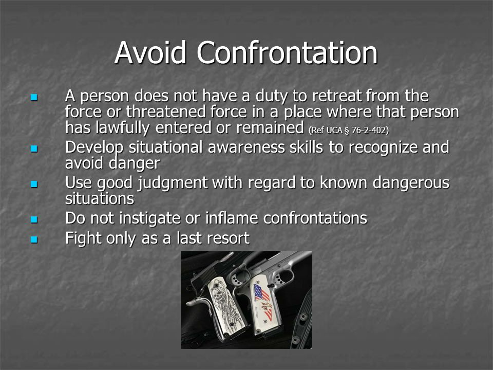 Avoid Confrontation A person does not have a duty to retreat from the force or threatened force in a place where that person has lawfully entered or remained (Ref UCA § 76-2-402) A person does not have a duty to retreat from the force or threatened force in a place where that person has lawfully entered or remained (Ref UCA § 76-2-402) Develop situational awareness skills to recognize and avoid danger Develop situational awareness skills to recognize and avoid danger Use good judgment with regard to known dangerous situations Use good judgment with regard to known dangerous situations Do not instigate or inflame confrontations Do not instigate or inflame confrontations Fight only as a last resort Fight only as a last resort