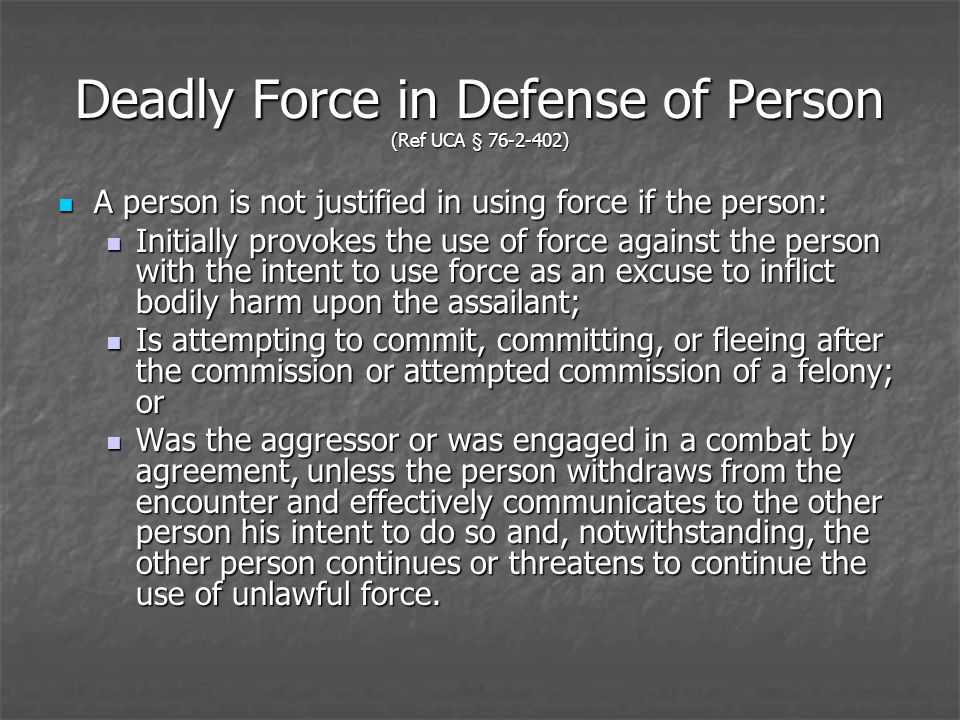 Deadly Force in Defense of Person (Ref UCA § 76-2-402) A person is not justified in using force if the person: A person is not justified in using force if the person: Initially provokes the use of force against the person with the intent to use force as an excuse to inflict bodily harm upon the assailant; Initially provokes the use of force against the person with the intent to use force as an excuse to inflict bodily harm upon the assailant; Is attempting to commit, committing, or fleeing after the commission or attempted commission of a felony; or Is attempting to commit, committing, or fleeing after the commission or attempted commission of a felony; or Was the aggressor or was engaged in a combat by agreement, unless the person withdraws from the encounter and effectively communicates to the other person his intent to do so and, notwithstanding, the other person continues or threatens to continue the use of unlawful force.