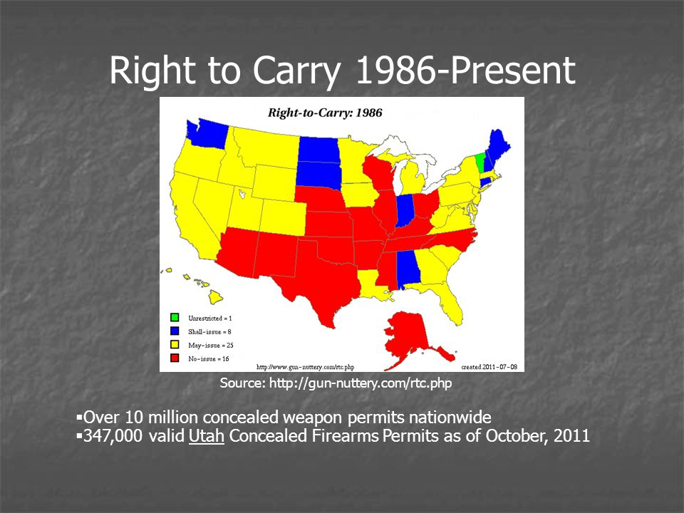 Right to Carry 1986-Present Source: http://gun-nuttery.com/rtc.php Over 10 million concealed weapon permits nationwide 347,000 valid Utah Concealed Firearms Permits as of October, 2011