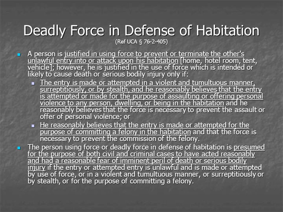 Deadly Force in Defense of Habitation (Ref UCA § 76-2-405) A person is justified in using force to prevent or terminate the other s unlawful entry into or attack upon his habitation [home, hotel room, tent, vehicle]; however, he is justified in the use of force which is intended or likely to cause death or serious bodily injury only if: A person is justified in using force to prevent or terminate the other s unlawful entry into or attack upon his habitation [home, hotel room, tent, vehicle]; however, he is justified in the use of force which is intended or likely to cause death or serious bodily injury only if: The entry is made or attempted in a violent and tumultuous manner, surreptitiously, or by stealth, and he reasonably believes that the entry is attempted or made for the purpose of assaulting or offering personal violence to any person, dwelling, or being in the habitation and he reasonably believes that the force is necessary to prevent the assault or offer of personal violence; or The entry is made or attempted in a violent and tumultuous manner, surreptitiously, or by stealth, and he reasonably believes that the entry is attempted or made for the purpose of assaulting or offering personal violence to any person, dwelling, or being in the habitation and he reasonably believes that the force is necessary to prevent the assault or offer of personal violence; or He reasonably believes that the entry is made or attempted for the purpose of committing a felony in the habitation and that the force is necessary to prevent the commission of the felony.