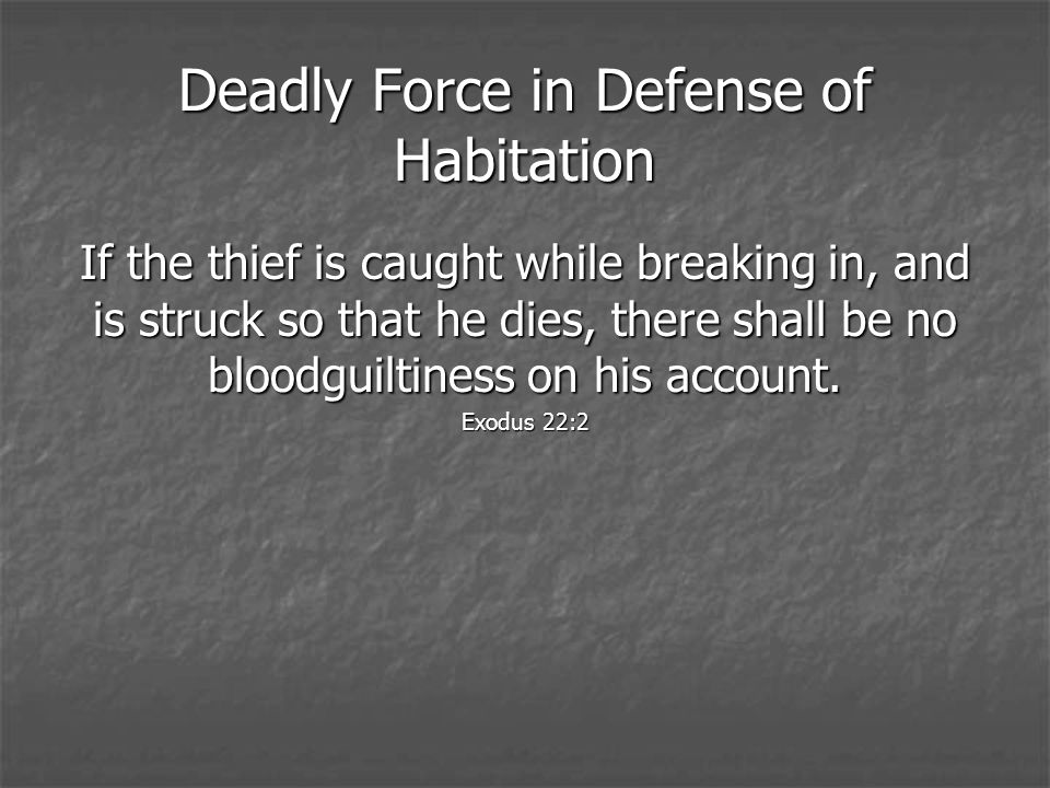 Deadly Force in Defense of Habitation If the thief is caught while breaking in, and is struck so that he dies, there shall be no bloodguiltiness on his account.