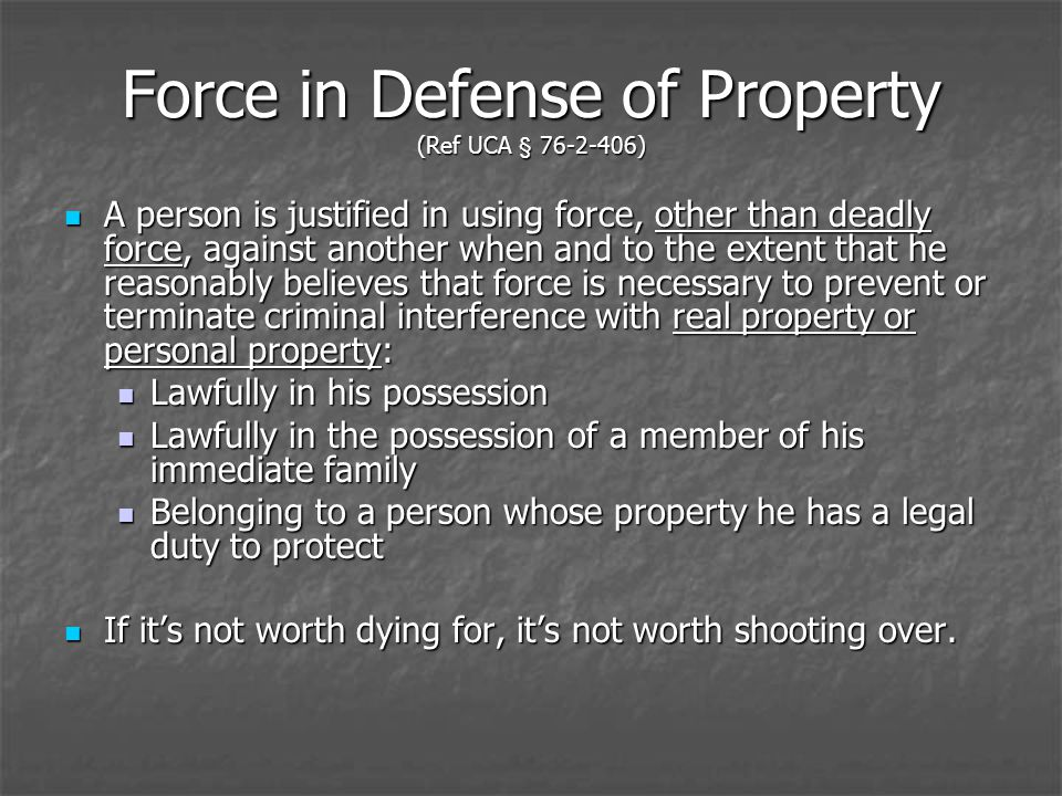 Force in Defense of Property (Ref UCA § 76-2-406) A person is justified in using force, other than deadly force, against another when and to the extent that he reasonably believes that force is necessary to prevent or terminate criminal interference with real property or personal property: A person is justified in using force, other than deadly force, against another when and to the extent that he reasonably believes that force is necessary to prevent or terminate criminal interference with real property or personal property: Lawfully in his possession Lawfully in his possession Lawfully in the possession of a member of his immediate family Lawfully in the possession of a member of his immediate family Belonging to a person whose property he has a legal duty to protect Belonging to a person whose property he has a legal duty to protect If its not worth dying for, its not worth shooting over.