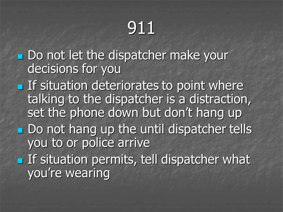 911 Do not let the dispatcher make your decisions for you Do not let the dispatcher make your decisions for you If situation deteriorates to point where talking to the dispatcher is a distraction, set the phone down but dont hang up If situation deteriorates to point where talking to the dispatcher is a distraction, set the phone down but dont hang up Do not hang up the until dispatcher tells you to or police arrive Do not hang up the until dispatcher tells you to or police arrive If situation permits, tell dispatcher what youre wearing If situation permits, tell dispatcher what youre wearing