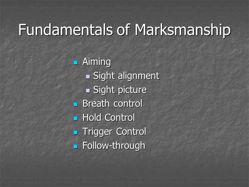 Fundamentals of Marksmanship Aiming Aiming Sight alignment Sight alignment Sight picture Sight picture Breath control Breath control Hold Control Hold Control Trigger Control Trigger Control Follow-through Follow-through