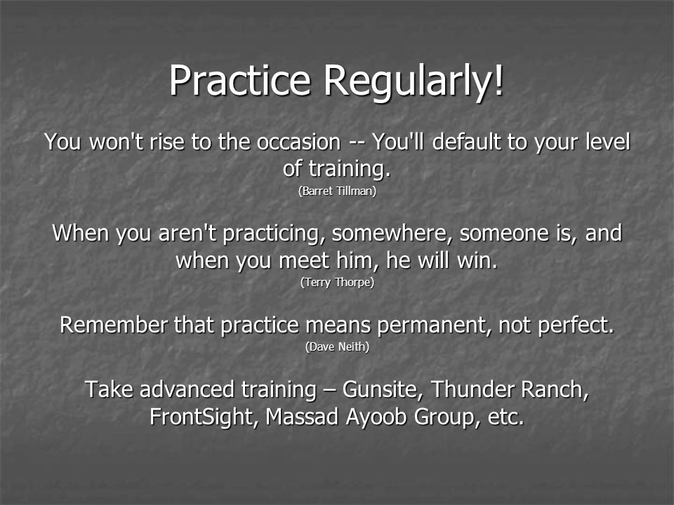 Practice Regularly. You won t rise to the occasion -- You ll default to your level of training.