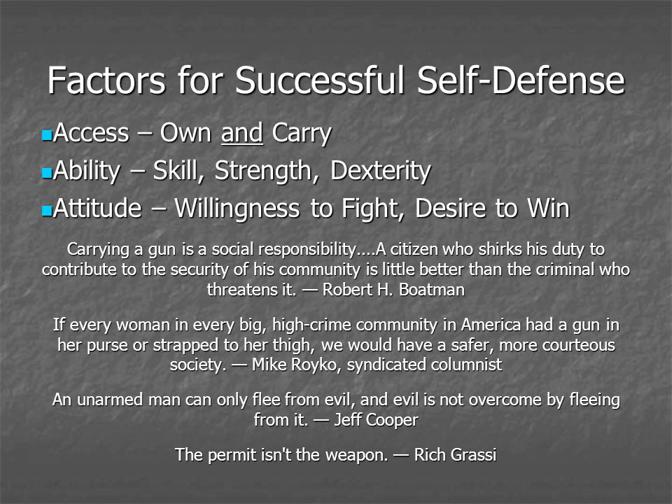 Factors for Successful Self-Defense Access – Own and Carry Access – Own and Carry Ability – Skill, Strength, Dexterity Ability – Skill, Strength, Dexterity Attitude – Willingness to Fight, Desire to Win Attitude – Willingness to Fight, Desire to Win Carrying a gun is a social responsibility....A citizen who shirks his duty to contribute to the security of his community is little better than the criminal who threatens it.