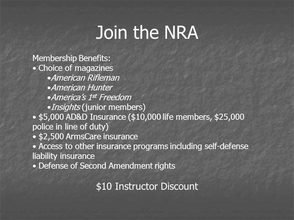 Join the NRA Membership Benefits: Choice of magazines American Rifleman American Hunter Americas 1 st Freedom Insights (junior members) $5,000 AD&D Insurance ($10,000 life members, $25,000 police in line of duty) $2,500 ArmsCare insurance Access to other insurance programs including self-defense liability insurance Defense of Second Amendment rights $10 Instructor Discount