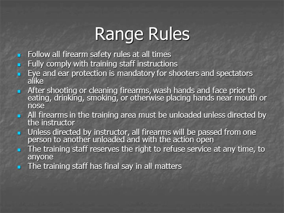 Range Rules Follow all firearm safety rules at all times Follow all firearm safety rules at all times Fully comply with training staff instructions Fully comply with training staff instructions Eye and ear protection is mandatory for shooters and spectators alike Eye and ear protection is mandatory for shooters and spectators alike After shooting or cleaning firearms, wash hands and face prior to eating, drinking, smoking, or otherwise placing hands near mouth or nose After shooting or cleaning firearms, wash hands and face prior to eating, drinking, smoking, or otherwise placing hands near mouth or nose All firearms in the training area must be unloaded unless directed by the instructor All firearms in the training area must be unloaded unless directed by the instructor Unless directed by instructor, all firearms will be passed from one person to another unloaded and with the action open Unless directed by instructor, all firearms will be passed from one person to another unloaded and with the action open The training staff reserves the right to refuse service at any time, to anyone The training staff reserves the right to refuse service at any time, to anyone The training staff has final say in all matters The training staff has final say in all matters
