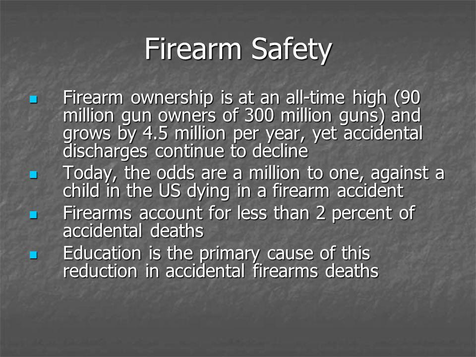 Firearm Safety Firearm ownership is at an all-time high (90 million gun owners of 300 million guns) and grows by 4.5 million per year, yet accidental discharges continue to decline Firearm ownership is at an all-time high (90 million gun owners of 300 million guns) and grows by 4.5 million per year, yet accidental discharges continue to decline Today, the odds are a million to one, against a child in the US dying in a firearm accident Today, the odds are a million to one, against a child in the US dying in a firearm accident Firearms account for less than 2 percent of accidental deaths Firearms account for less than 2 percent of accidental deaths Education is the primary cause of this reduction in accidental firearms deaths Education is the primary cause of this reduction in accidental firearms deaths
