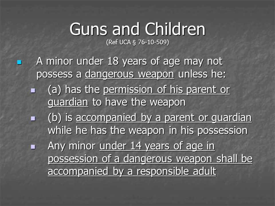 Guns and Children (Ref UCA § 76-10-509) A minor under 18 years of age may not possess a dangerous weapon unless he: A minor under 18 years of age may not possess a dangerous weapon unless he: (a) has the permission of his parent or guardian to have the weapon (a) has the permission of his parent or guardian to have the weapon (b) is accompanied by a parent or guardian while he has the weapon in his possession (b) is accompanied by a parent or guardian while he has the weapon in his possession Any minor under 14 years of age in possession of a dangerous weapon shall be accompanied by a responsible adult Any minor under 14 years of age in possession of a dangerous weapon shall be accompanied by a responsible adult