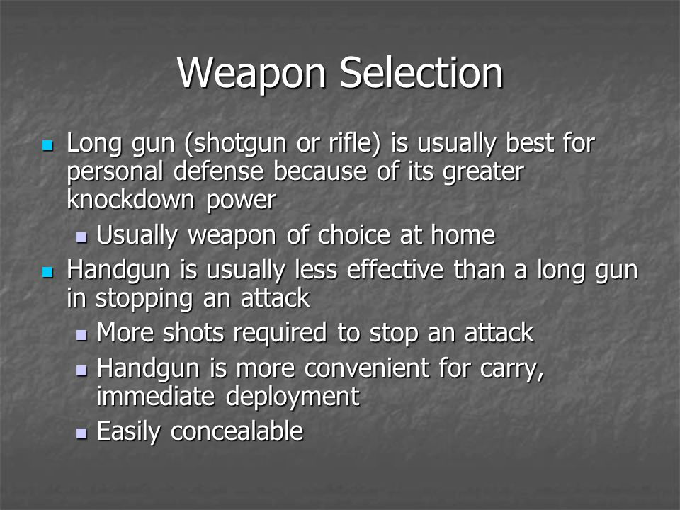 Weapon Selection Long gun (shotgun or rifle) is usually best for personal defense because of its greater knockdown power Long gun (shotgun or rifle) is usually best for personal defense because of its greater knockdown power Usually weapon of choice at home Usually weapon of choice at home Handgun is usually less effective than a long gun in stopping an attack Handgun is usually less effective than a long gun in stopping an attack More shots required to stop an attack More shots required to stop an attack Handgun is more convenient for carry, immediate deployment Handgun is more convenient for carry, immediate deployment Easily concealable Easily concealable