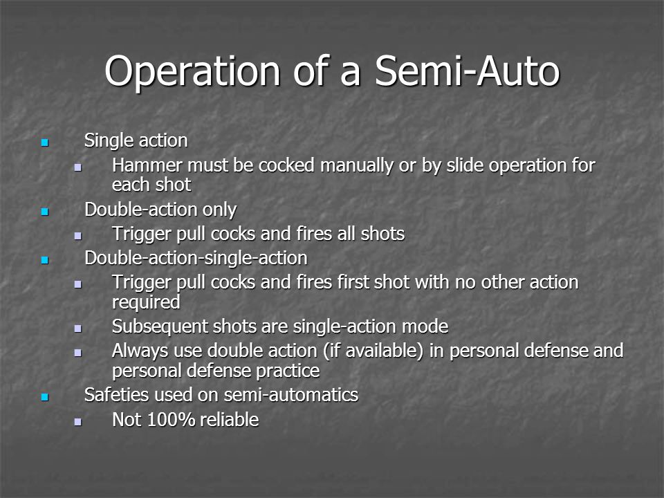 Operation of a Semi-Auto Single action Single action Hammer must be cocked manually or by slide operation for each shot Hammer must be cocked manually or by slide operation for each shot Double-action only Double-action only Trigger pull cocks and fires all shots Trigger pull cocks and fires all shots Double-action-single-action Double-action-single-action Trigger pull cocks and fires first shot with no other action required Trigger pull cocks and fires first shot with no other action required Subsequent shots are single-action mode Subsequent shots are single-action mode Always use double action (if available) in personal defense and personal defense practice Always use double action (if available) in personal defense and personal defense practice Safeties used on semi-automatics Safeties used on semi-automatics Not 100% reliable Not 100% reliable