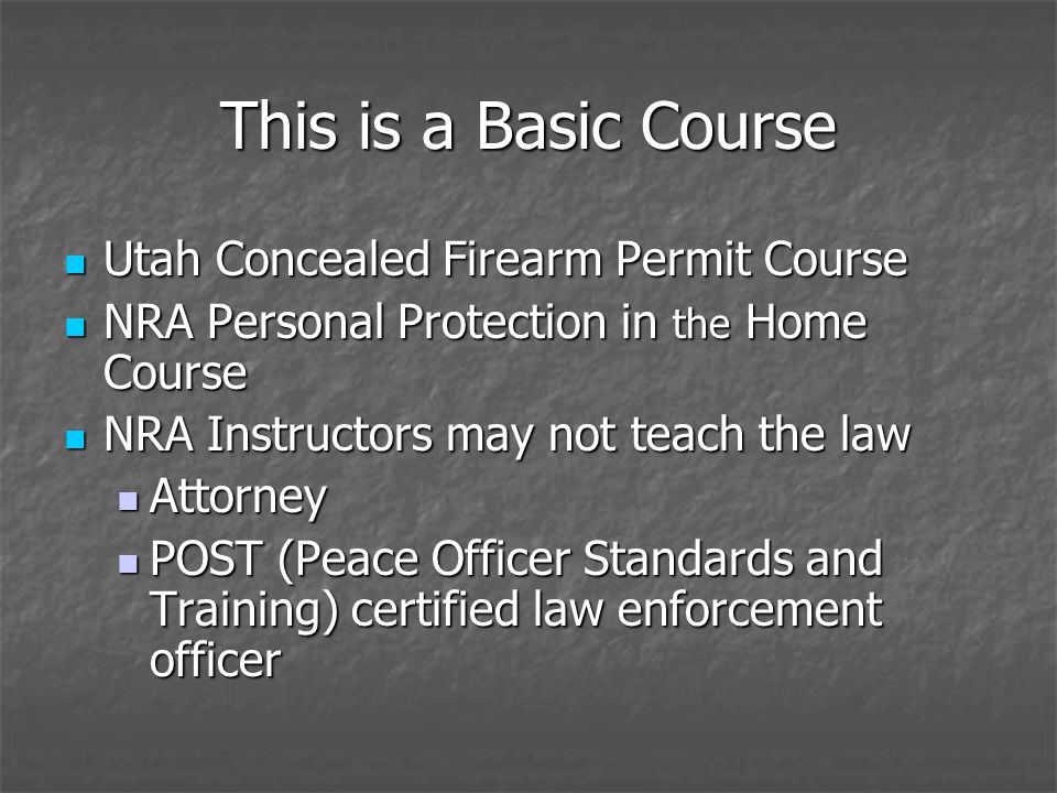 This is a Basic Course Utah Concealed Firearm Permit Course Utah Concealed Firearm Permit Course NRA Personal Protection in the Home Course NRA Personal Protection in the Home Course NRA Instructors may not teach the law NRA Instructors may not teach the law Attorney Attorney POST (Peace Officer Standards and Training) certified law enforcement officer POST (Peace Officer Standards and Training) certified law enforcement officer
