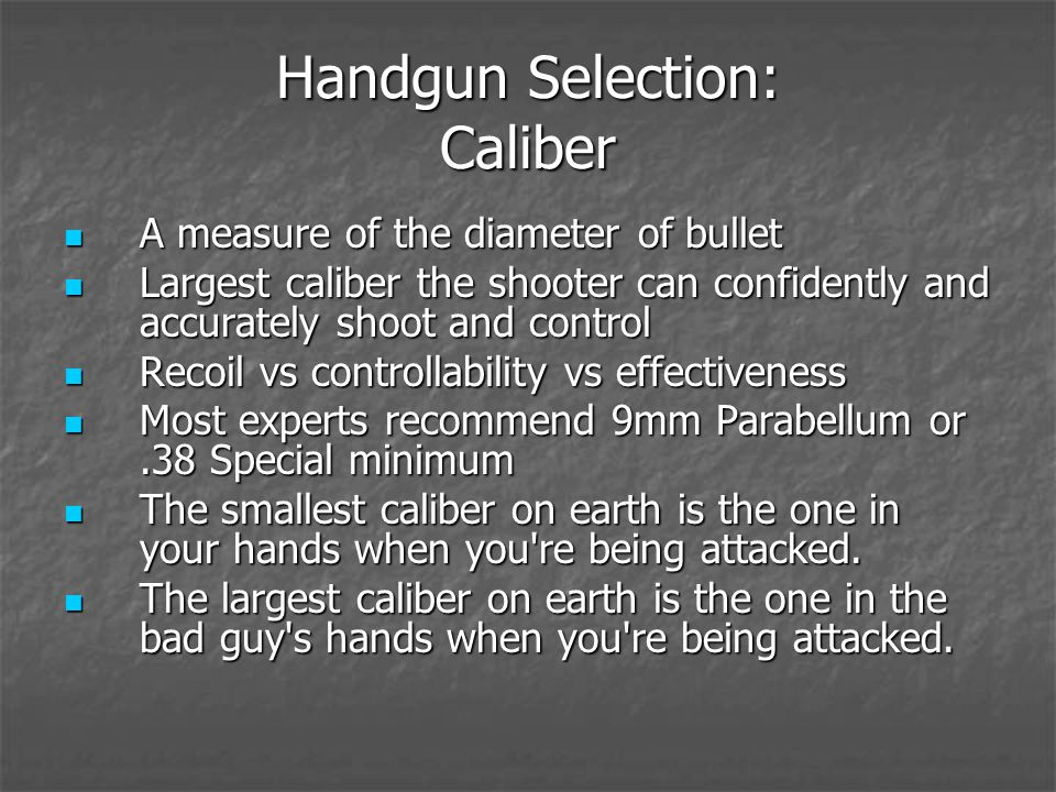 Handgun Selection: Caliber A measure of the diameter of bullet A measure of the diameter of bullet Largest caliber the shooter can confidently and accurately shoot and control Largest caliber the shooter can confidently and accurately shoot and control Recoil vs controllability vs effectiveness Recoil vs controllability vs effectiveness Most experts recommend 9mm Parabellum or.38 Special minimum Most experts recommend 9mm Parabellum or.38 Special minimum The smallest caliber on earth is the one in your hands when you re being attacked.