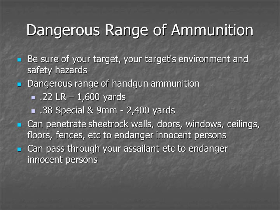 Dangerous Range of Ammunition Be sure of your target, your target s environment and safety hazards Be sure of your target, your target s environment and safety hazards Dangerous range of handgun ammunition Dangerous range of handgun ammunition.22 LR – 1,600 yards.22 LR – 1,600 yards.38 Special & 9mm - 2,400 yards.38 Special & 9mm - 2,400 yards Can penetrate sheetrock walls, doors, windows, ceilings, floors, fences, etc to endanger innocent persons Can penetrate sheetrock walls, doors, windows, ceilings, floors, fences, etc to endanger innocent persons Can pass through your assailant etc to endanger innocent persons Can pass through your assailant etc to endanger innocent persons