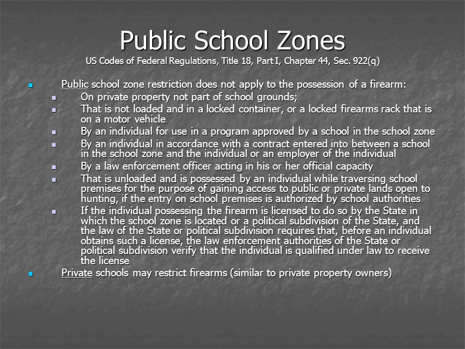 Public school zone restriction does not apply to the possession of a firearm: Public school zone restriction does not apply to the possession of a firearm: On private property not part of school grounds; On private property not part of school grounds; That is not loaded and in a locked container, or a locked firearms rack that is on a motor vehicle That is not loaded and in a locked container, or a locked firearms rack that is on a motor vehicle By an individual for use in a program approved by a school in the school zone By an individual for use in a program approved by a school in the school zone By an individual in accordance with a contract entered into between a school in the school zone and the individual or an employer of the individual By an individual in accordance with a contract entered into between a school in the school zone and the individual or an employer of the individual By a law enforcement officer acting in his or her official capacity By a law enforcement officer acting in his or her official capacity That is unloaded and is possessed by an individual while traversing school premises for the purpose of gaining access to public or private lands open to hunting, if the entry on school premises is authorized by school authorities That is unloaded and is possessed by an individual while traversing school premises for the purpose of gaining access to public or private lands open to hunting, if the entry on school premises is authorized by school authorities If the individual possessing the firearm is licensed to do so by the State in which the school zone is located or a political subdivision of the State, and the law of the State or political subdivision requires that, before an individual obtains such a license, the law enforcement authorities of the State or political subdivision verify that the individual is qualified under law to receive the license If the individual possessing the firearm is licensed to do so by the State in which the school zone is located or a political subdivision of the State, and the law of the State or political subdivision requires that, before an individual obtains such a license, the law enforcement authorities of the State or political subdivision verify that the individual is qualified under law to receive the license Private schools may restrict firearms (similar to private property owners) Private schools may restrict firearms (similar to private property owners)