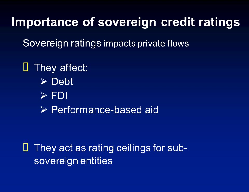 Importance of sovereign credit ratings Sovereign ratings impacts private flows They affect: Debt FDI Performance-based aid They act as rating ceilings for sub- sovereign entities